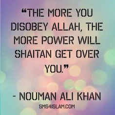The more you disobey Allah, the more power will Shaitan get over you ...