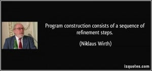 ... consists of a sequence of refinement steps. - Niklaus Wirth