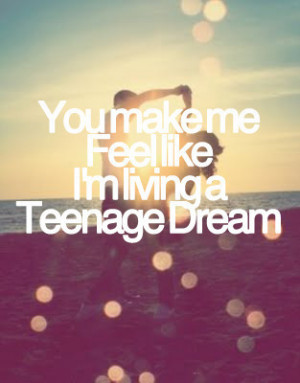 You make me feel like I'm living a teenage dream.