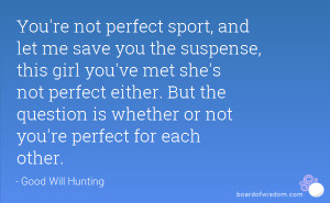 ... . But the question is whether or not you're perfect for each other