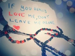 If you really love me, don't leave me alone.