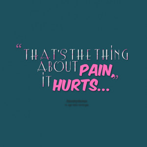 Quotes Picture: that's the thing about pain, it hurts