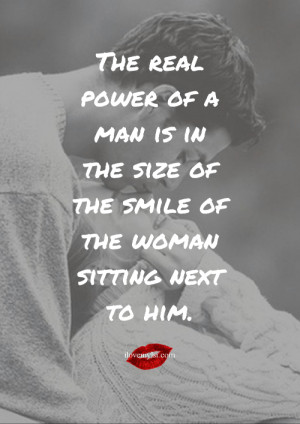 The real power of a man is in the size of the smile of the woman ...