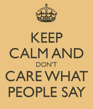 keep-calm-and-don-t-care-what-people-say.png