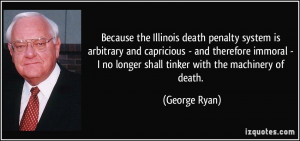 Because the Illinois death penalty system is arbitrary and capricious ...