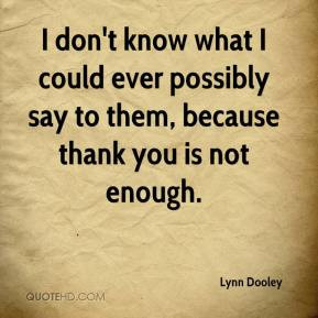 ... know what I could ever possibly say to them, because thank you is not