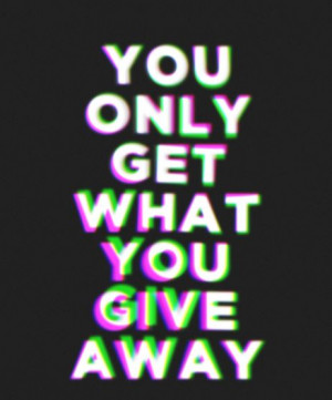 You+only+get+what+you+give.JPG