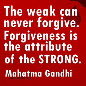 Mahatma Gandhi quotes about forgiveness - The weak can never forgive ...