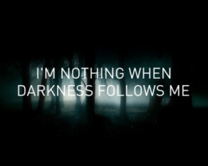 love it i m nothing when darkness follows me