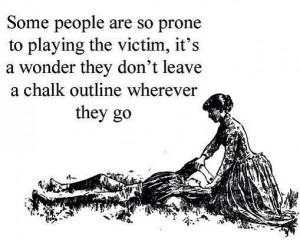 Some people are so prone to playing the victim…