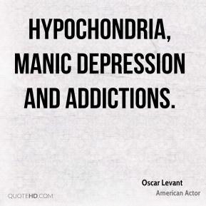 Oscar Levant - hypochondria, manic depression and addictions.