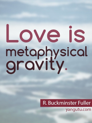 Love is metaphysical gravity, ~ R. Buckminster Fuller