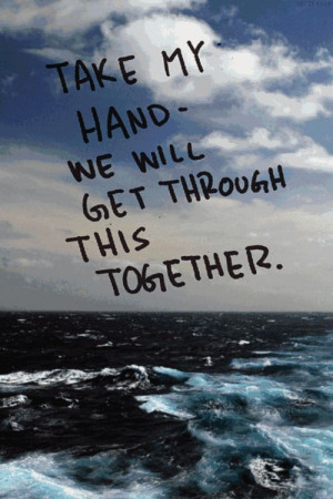 Take my hand - we will get through this together. #quote