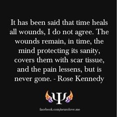 ... scar tissue, and the pain lessens, but is never gone. - Rose Kennedy