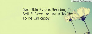 Dear WhoEver is Reading This, SMILE. Because Life is To Short To Be ...