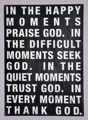 In the happy moments praise God. In the difficult moments seek God. In ...