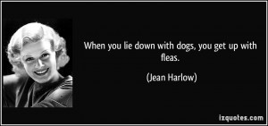 When you lie down with dogs, you get up with fleas. - Jean Harlow