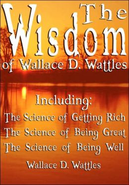 The Wisdom Of Wallace D. Wattles - Including