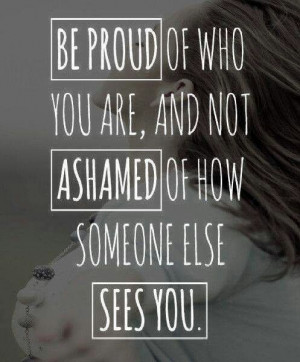 Be proud of who you are, not ashamed.