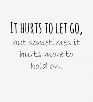It hurts to let go, but sometimes it hurts more to hold on. Source ...