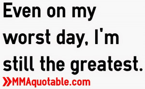 Even on my worst day, I'm still the greatest.