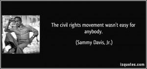 The civil rights movement wasn't easy for anybody. - Sammy Davis, Jr.