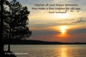 Cherish all your happy moments: they make a fine cushion for old age.