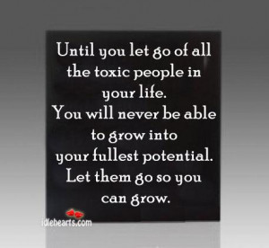 toxic people in your life. You will never be able to grow into your ...