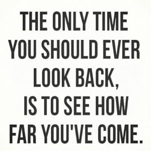 ... only time you should ever look back is to see how far you've gotten