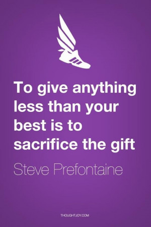 ... less than your best is to sacrifice the gift. - Steve Prefontaine