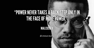 Power never takes a back step only in the face of more power.""