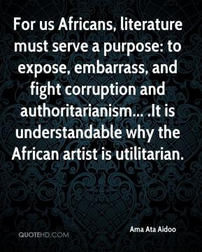 For us Africans, literature must serve a purpose: to expose, embarrass ...