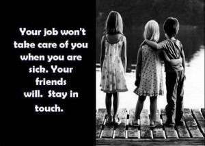 your job won't take care of you are sick. your friends will. stay in ...