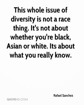 Rafael Sanchez - This whole issue of diversity is not a race thing. It ...