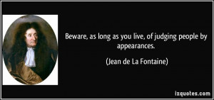 Beware, as long as you live, of judging people by appearances. - Jean ...