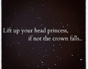 Lift up your head princess if not the crown falls