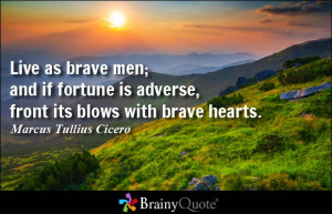Live as brave men; and if fortune is adverse, front its blows with ...