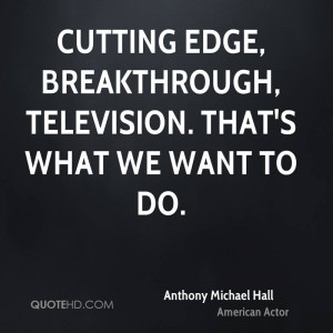 Cutting edge, breakthrough, television. That's what we want to do.