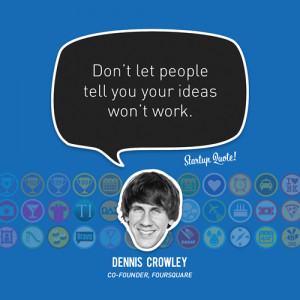 Don't let people tell you your ideas won't work.- Dennis Crowley