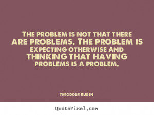 The problem is not that there are problems. The problem is expecting ...