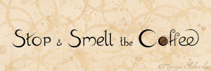 stop+and+smell+the+coffee_s.jpg