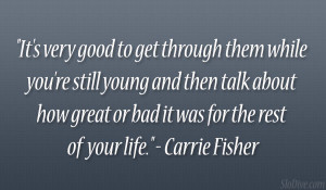 """... great or bad it was for the rest of your life."""" – Carrie Fisher"""