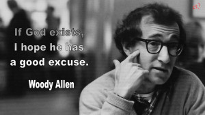 If God Exists, I hope he has a good excuse. Woody Allen