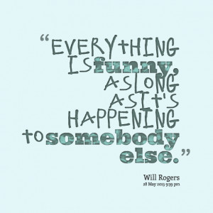 Quotes Picture: everything is funny, as long as it's happening to ...