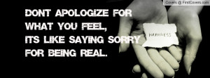 don't apologize for what you feel , Pictures , it's like saying sorry ...