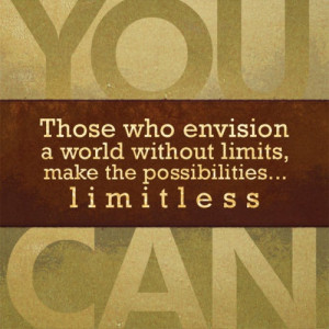 ... who envision a world without limits, make the possibilities limitless