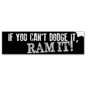 Dodge Ram Sayings If you can't dodge it, ram it!
