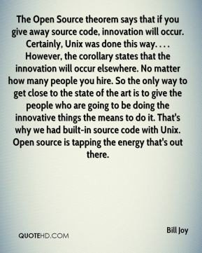 Bill Joy - The Open Source theorem says that if you give away source ...