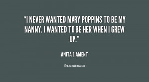 never wanted Mary Poppins to be my nanny. I wanted to be her when I ...