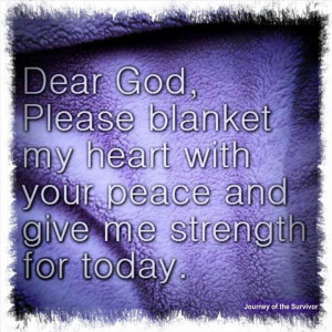 God, please blanket my heart with your peace and give me the strength ...